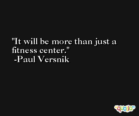 It will be more than just a fitness center. -Paul Versnik