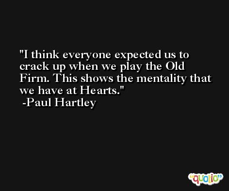I think everyone expected us to crack up when we play the Old Firm. This shows the mentality that we have at Hearts. -Paul Hartley