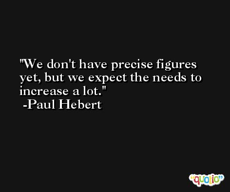We don't have precise figures yet, but we expect the needs to increase a lot. -Paul Hebert