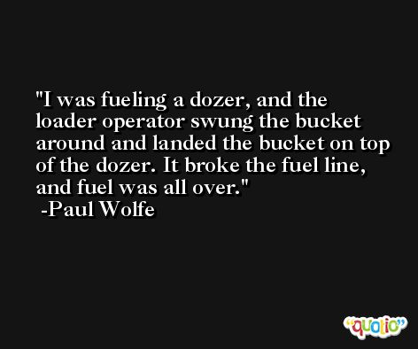 I was fueling a dozer, and the loader operator swung the bucket around and landed the bucket on top of the dozer. It broke the fuel line, and fuel was all over. -Paul Wolfe
