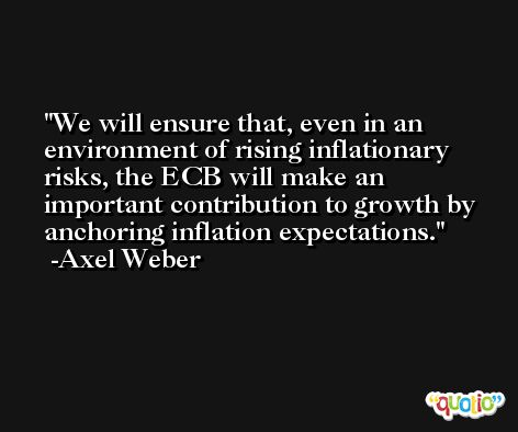 We will ensure that, even in an environment of rising inflationary risks, the ECB will make an important contribution to growth by anchoring inflation expectations. -Axel Weber