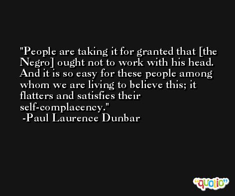 People are taking it for granted that [the Negro] ought not to work with his head. And it is so easy for these people among whom we are living to believe this; it flatters and satisfies their self-complacency. -Paul Laurence Dunbar