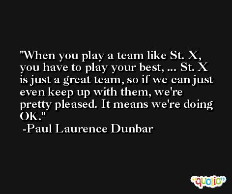 When you play a team like St. X, you have to play your best, ... St. X is just a great team, so if we can just even keep up with them, we're pretty pleased. It means we're doing OK. -Paul Laurence Dunbar