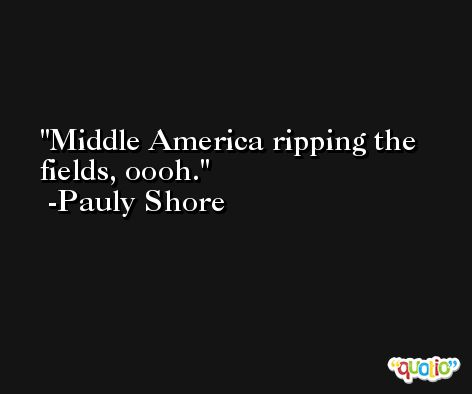 Middle America ripping the fields, oooh. -Pauly Shore