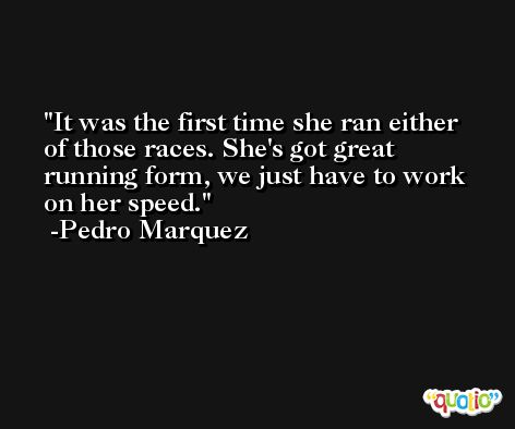 It was the first time she ran either of those races. She's got great running form, we just have to work on her speed. -Pedro Marquez