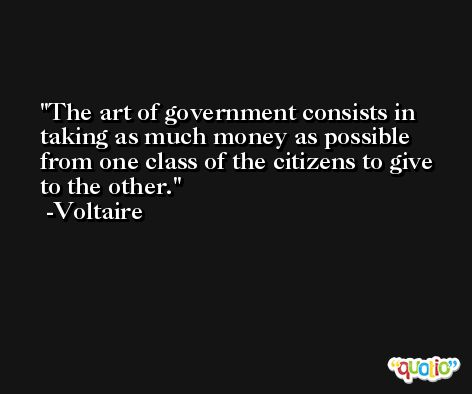 The art of government consists in taking as much money as possible from one class of the citizens to give to the other. -Voltaire