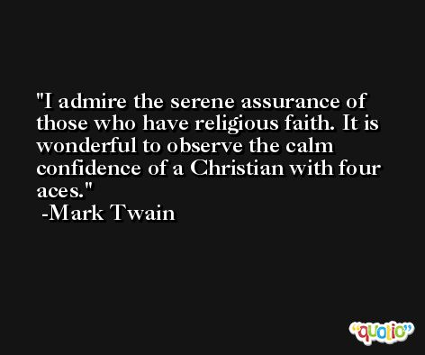 I admire the serene assurance of those who have religious faith. It is wonderful to observe the calm confidence of a Christian with four aces. -Mark Twain
