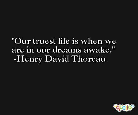 Our truest life is when we are in our dreams awake. -Henry David Thoreau
