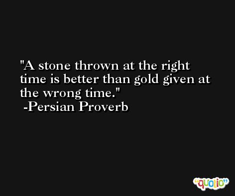 A stone thrown at the right time is better than gold given at the wrong time. -Persian Proverb