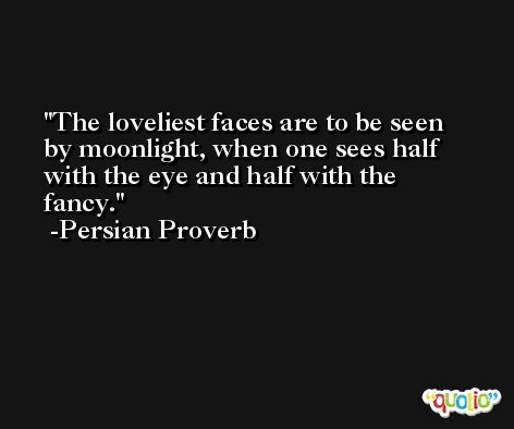 The loveliest faces are to be seen by moonlight, when one sees half with the eye and half with the fancy. -Persian Proverb