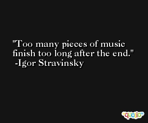 Too many pieces of music finish too long after the end. -Igor Stravinsky