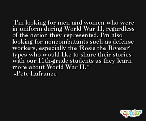 I'm looking for men and women who were in uniform during World War II, regardless of the nation they represented. I'm also looking for noncombatants such as defense workers, especially the 'Rosie the Riveter' types who would like to share their stories with our 11th-grade students as they learn more about World War II. -Pete Lafrance