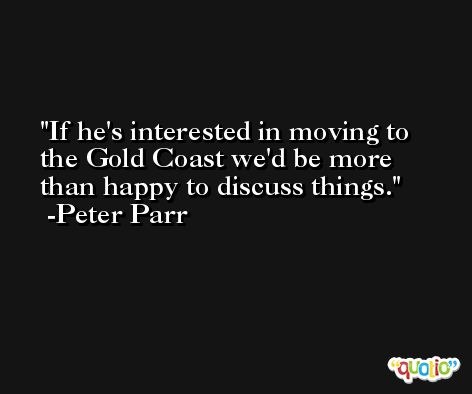 If he's interested in moving to the Gold Coast we'd be more than happy to discuss things. -Peter Parr