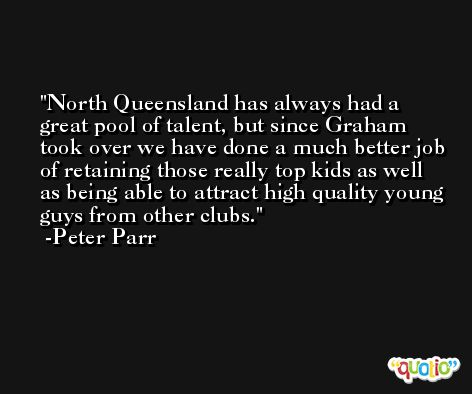 North Queensland has always had a great pool of talent, but since Graham took over we have done a much better job of retaining those really top kids as well as being able to attract high quality young guys from other clubs. -Peter Parr