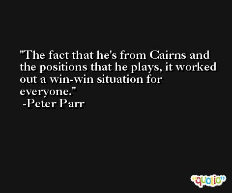The fact that he's from Cairns and the positions that he plays, it worked out a win-win situation for everyone. -Peter Parr