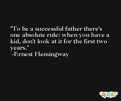 To be a successful father there's one absolute rule: when you have a kid, don't look at it for the first two years. -Ernest Hemingway