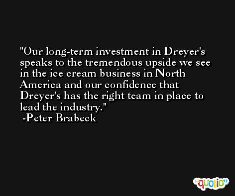 Our long-term investment in Dreyer's speaks to the tremendous upside we see in the ice cream business in North America and our confidence that Dreyer's has the right team in place to lead the industry. -Peter Brabeck