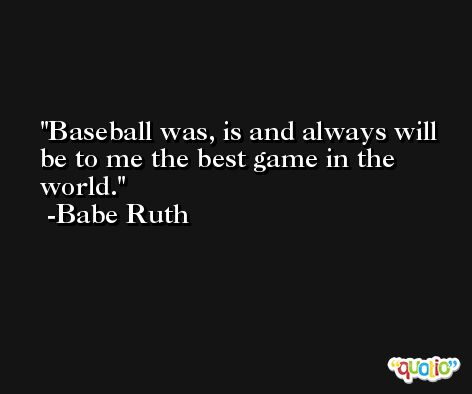 Baseball was, is and always will be to me the best game in the world. -Babe Ruth