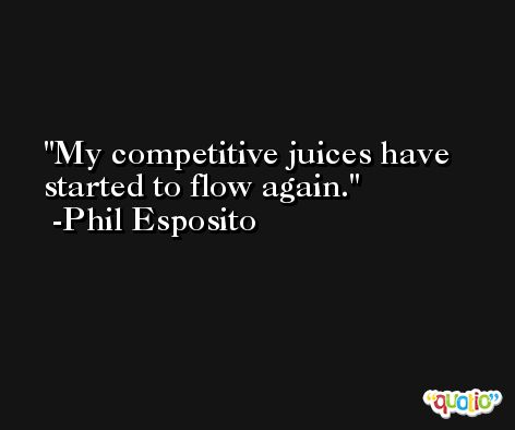 My competitive juices have started to flow again. -Phil Esposito