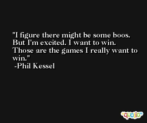 I figure there might be some boos. But I'm excited. I want to win. Those are the games I really want to win. -Phil Kessel