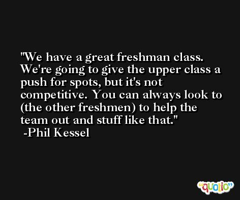 We have a great freshman class. We're going to give the upper class a push for spots, but it's not competitive. You can always look to (the other freshmen) to help the team out and stuff like that. -Phil Kessel