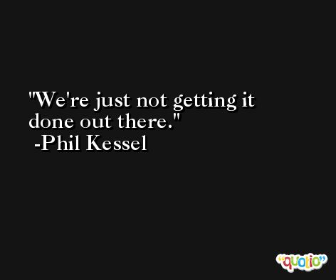 We're just not getting it done out there. -Phil Kessel