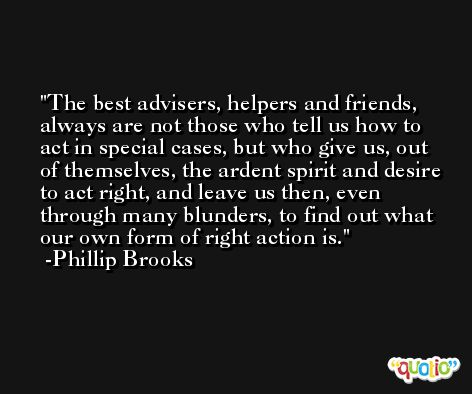 The best advisers, helpers and friends, always are not those who tell us how to act in special cases, but who give us, out of themselves, the ardent spirit and desire to act right, and leave us then, even through many blunders, to find out what our own form of right action is. -Phillip Brooks