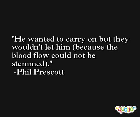 He wanted to carry on but they wouldn't let him (because the blood flow could not be stemmed). -Phil Prescott