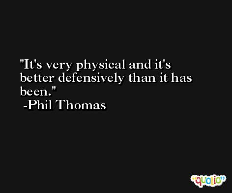 It's very physical and it's better defensively than it has been. -Phil Thomas