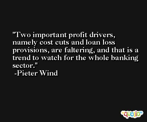 Two important profit drivers, namely cost cuts and loan loss provisions, are faltering, and that is a trend to watch for the whole banking sector. -Pieter Wind