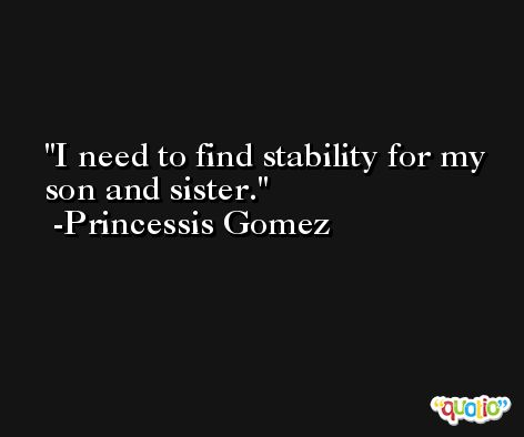 I need to find stability for my son and sister. -Princessis Gomez