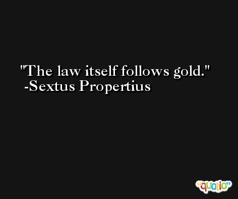 The law itself follows gold. -Sextus Propertius