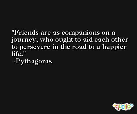Friends are as companions on a journey, who ought to aid each other to persevere in the road to a happier life. -Pythagoras