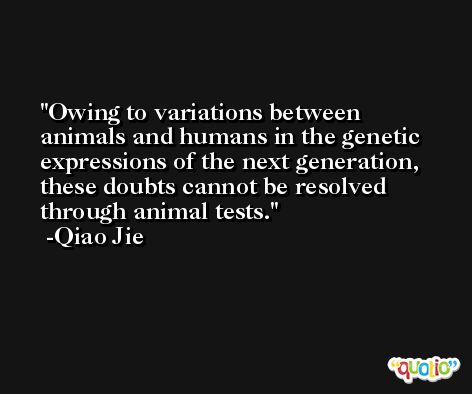 Owing to variations between animals and humans in the genetic expressions of the next generation, these doubts cannot be resolved through animal tests. -Qiao Jie