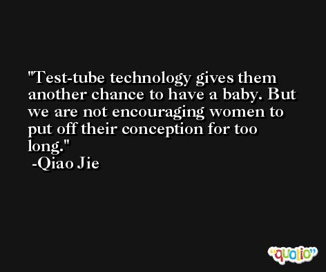 Test-tube technology gives them another chance to have a baby. But we are not encouraging women to put off their conception for too long. -Qiao Jie