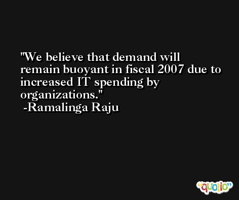 We believe that demand will remain buoyant in fiscal 2007 due to increased IT spending by organizations. -Ramalinga Raju