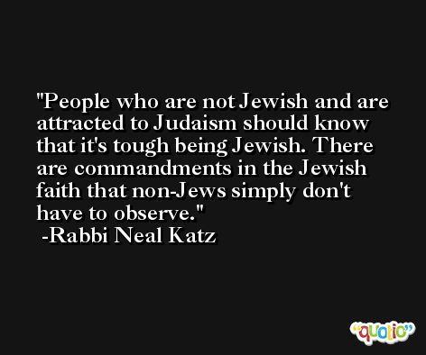 People who are not Jewish and are attracted to Judaism should know that it's tough being Jewish. There are commandments in the Jewish faith that non-Jews simply don't have to observe. -Rabbi Neal Katz