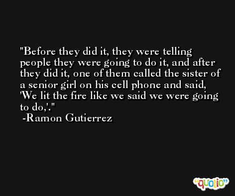 Before they did it, they were telling people they were going to do it, and after they did it, one of them called the sister of a senior girl on his cell phone and said, 'We lit the fire like we said we were going to do,'. -Ramon Gutierrez