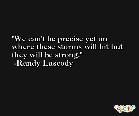 We can't be precise yet on where these storms will hit but they will be strong. -Randy Lascody