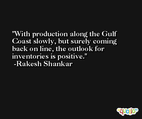 With production along the Gulf Coast slowly, but surely coming back on line, the outlook for inventories is positive. -Rakesh Shankar