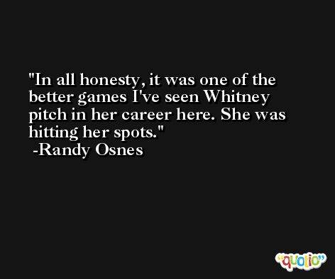 In all honesty, it was one of the better games I've seen Whitney pitch in her career here. She was hitting her spots. -Randy Osnes