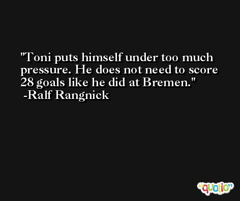Toni puts himself under too much pressure. He does not need to score 28 goals like he did at Bremen. -Ralf Rangnick