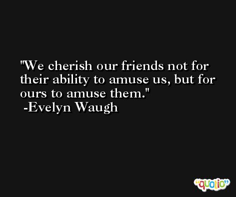 We cherish our friends not for their ability to amuse us, but for ours to amuse them. -Evelyn Waugh