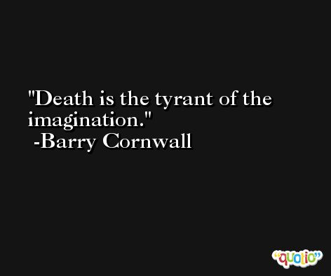 Death is the tyrant of the imagination. -Barry Cornwall