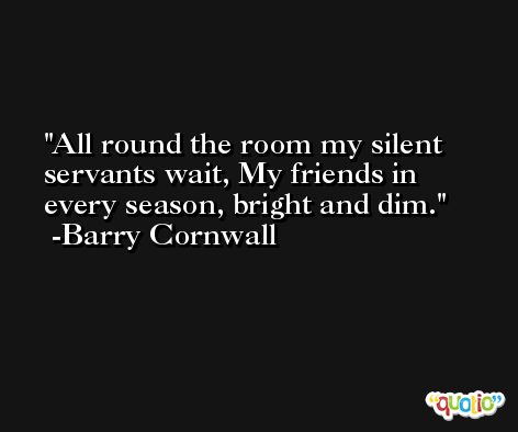 All round the room my silent servants wait, My friends in every season, bright and dim. -Barry Cornwall
