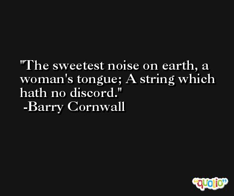 The sweetest noise on earth, a woman's tongue; A string which hath no discord. -Barry Cornwall