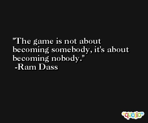 The game is not about becoming somebody, it's about becoming nobody. -Ram Dass