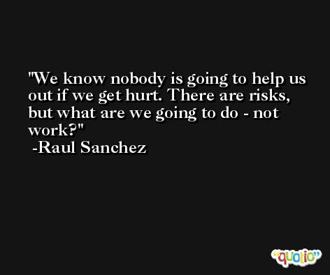 We know nobody is going to help us out if we get hurt. There are risks, but what are we going to do - not work? -Raul Sanchez