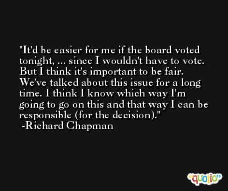 It'd be easier for me if the board voted tonight, ... since I wouldn't have to vote. But I think it's important to be fair. We've talked about this issue for a long time. I think I know which way I'm going to go on this and that way I can be responsible (for the decision). -Richard Chapman