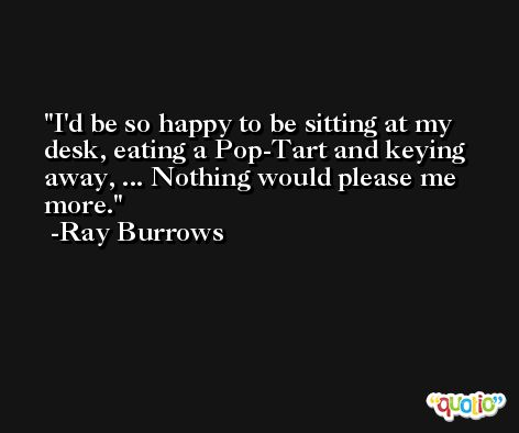 I'd be so happy to be sitting at my desk, eating a Pop-Tart and keying away, ... Nothing would please me more. -Ray Burrows